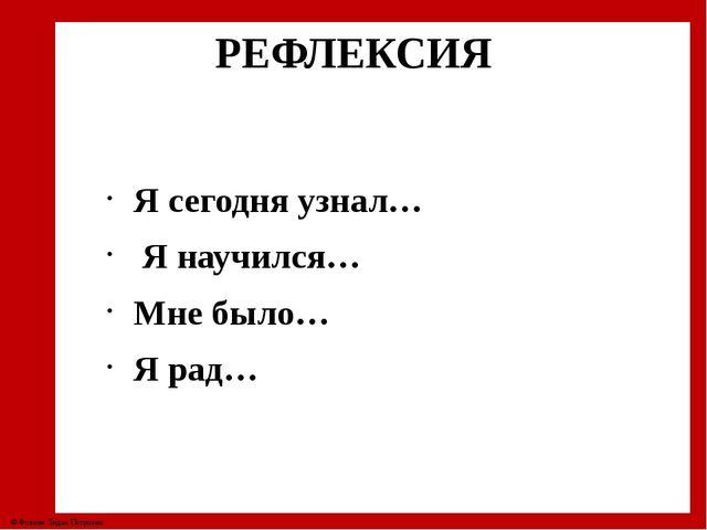 РЕФЛЕКСИЯ Я сегодня узнал… Я научился… Мне было… Я рад… © Фокина Лидия Петровна