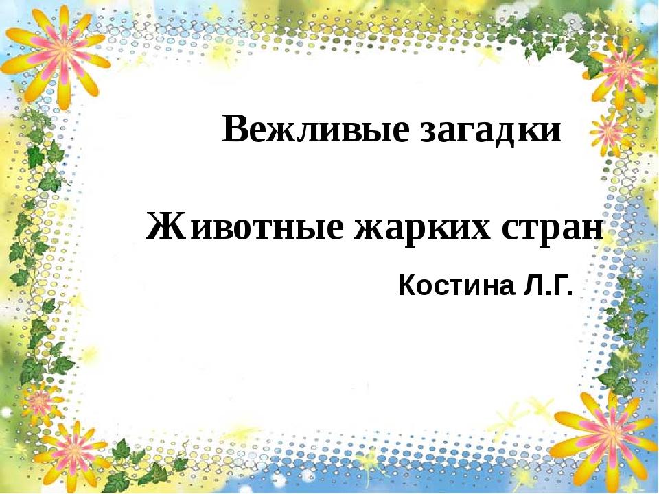 Вежливые загадки Животные жарких стран Костина Л.Г.
