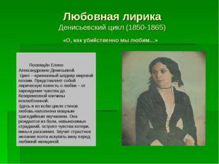 Любовная лирика Денисьевский цикл (1850-1865) «О, как убийственно мы любим…»