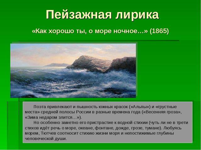 Пейзажная лирика «Как хорошо ты, о море ночное…» (1865) Поэта привлекают и пы...