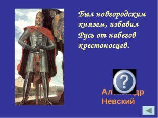 Был новгородским князем, избавил Русь от набегов крестоносцев. Александр Невс