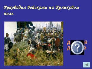 Руководил войсками на Куликовом поле. Дмитрий Донской
