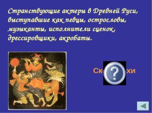 Странствующие актеры в Древней Руси, выступавшие как певцы, острословы, музык