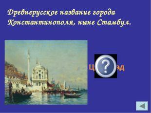 Царьград Древнерусское название города Константинополя, ныне Стамбул.