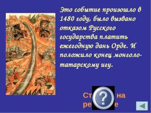 Это событие произошло в 1480 году, было вызвано отказом Русского государства