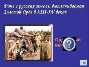 Дань с русских земель, выплачиваемая Золотой Орде в XIII-XV веках Ордынский в