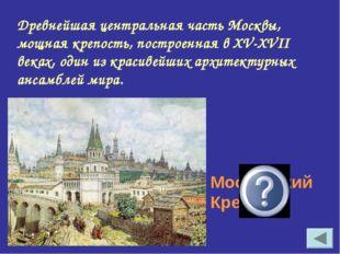 Древнейшая центральная часть Москвы, мощная крепость, построенная в XV-XVII в