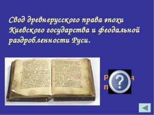 Свод древнерусского права эпохи Киевского государства и феодальной раздроблен