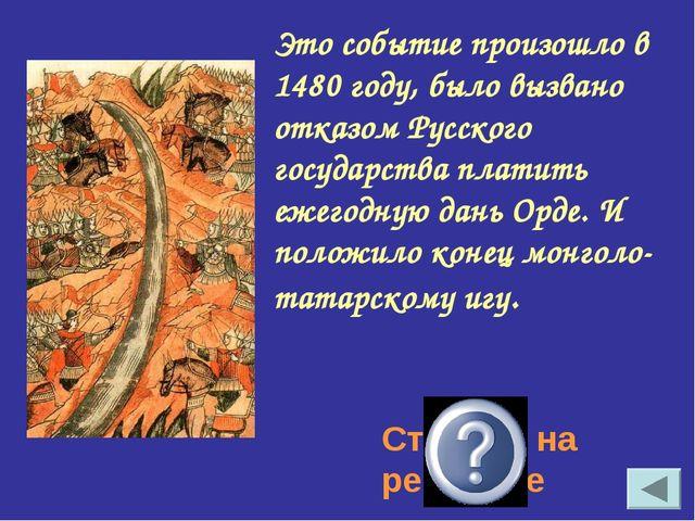 Это событие произошло в 1480 году, было вызвано отказом Русского государства...