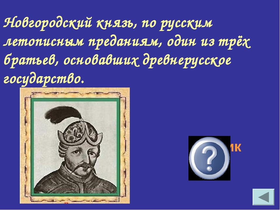 Новгородский князь, по русским летописным преданиям, один из трёх братьев, ос...