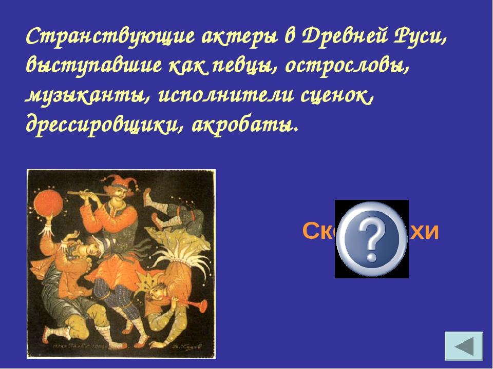 Странствующие актеры в Древней Руси, выступавшие как певцы, острословы, музык...