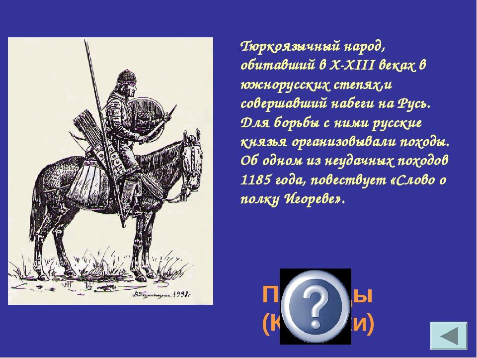 Тюркоязычный народ, обитавший в X-XIII веках в южнорусских степях,и совершавш...