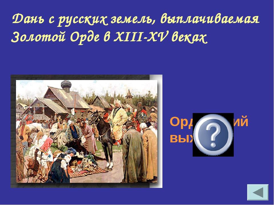 Дань с русских земель, выплачиваемая Золотой Орде в XIII-XV веках Ордынский в...