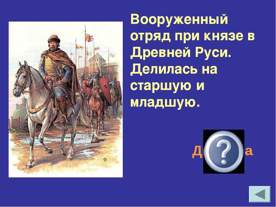 Вооруженный отряд при князе в Древней Руси. Делилась на старшую и младшую. Др...