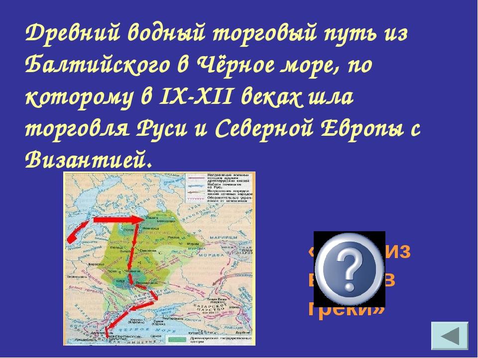 Древний водный торговый путь из Балтийского в Чёрное море, по которому в IX-X...