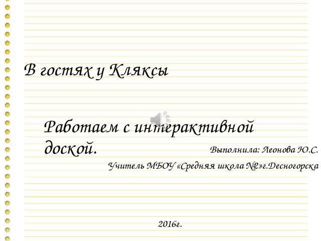 В гостях у Кляксы Работаем с интерактивной доской. Выполнила: Леонова Ю.С. Уч...