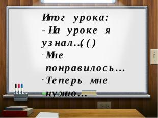 Итог урока: -На уроке я узнал…(() Мне понравилось… Теперь мне нужно…