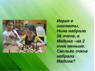 Играя в шахматы, Нина набрала 16 очков, а Мадина –на 2 очка меньше. Сколько о