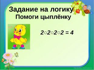 Задание на логику Помоги цыплёнку 2○2○2○2 = 4