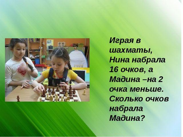 Играя в шахматы, Нина набрала 16 очков, а Мадина –на 2 очка меньше. Сколько о...