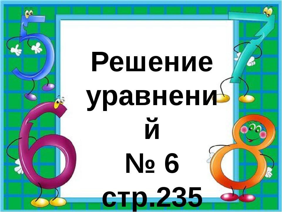 Решение уравнений № 6 стр.235