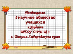 Посвящение в научное общество учащихся «Эрудит» МБОУ ООШ № 3 г. Бикина Хабаро
