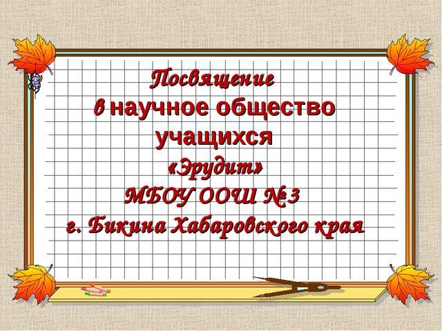 Посвящение в научное общество учащихся «Эрудит» МБОУ ООШ № 3 г. Бикина Хабаро...