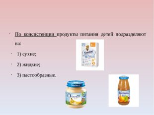 По консистенции продукты питания детей подразделяют на: 1) сухие; 2) жидкие;