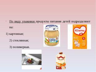 По виду упаковки продукты питания детей подразделяют на: 1) картонная; 2) ст