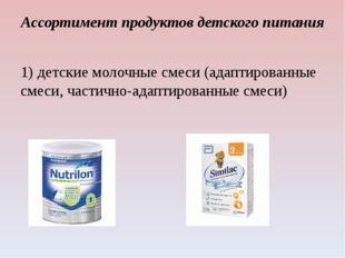 Ассортимент продуктов детского питания 1) детские молочные смеси (адаптирован
