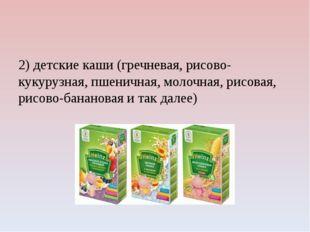 2) детские каши (гречневая, рисово-кукурузная, пшеничная, молочная, рисовая,