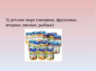 3) детские пюре (овощные, фруктовые, ягодные, мясные, рыбные)
