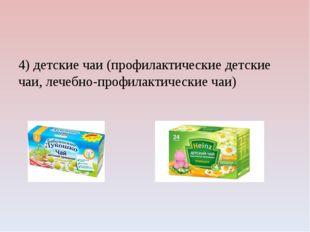 4) детские чаи (профилактические детские чаи, лечебно-профилактические чаи)