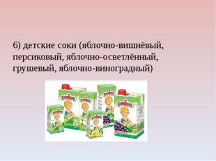 6) детские соки (яблочно-вишнёвый, персиковый, яблочно-осветлённый, грушевый