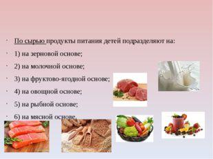 По сырью продукты питания детей подразделяют на: 1) на зерновой основе; 2) н