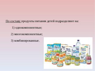 По составу продукты питания детей подразделяют на: 1) однокомпонентные; 2) м