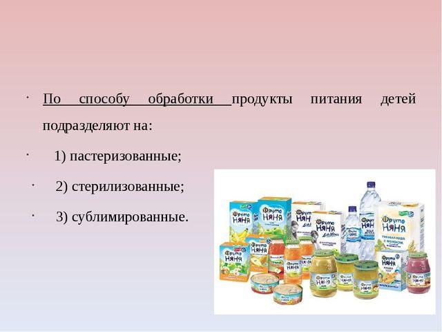 По способу обработки продукты питания детей подразделяют на: 1) пастеризован...