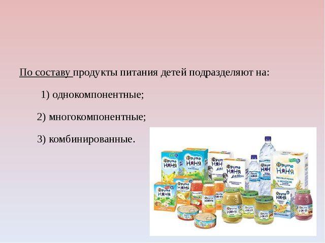 По составу продукты питания детей подразделяют на: 1) однокомпонентные; 2) м...