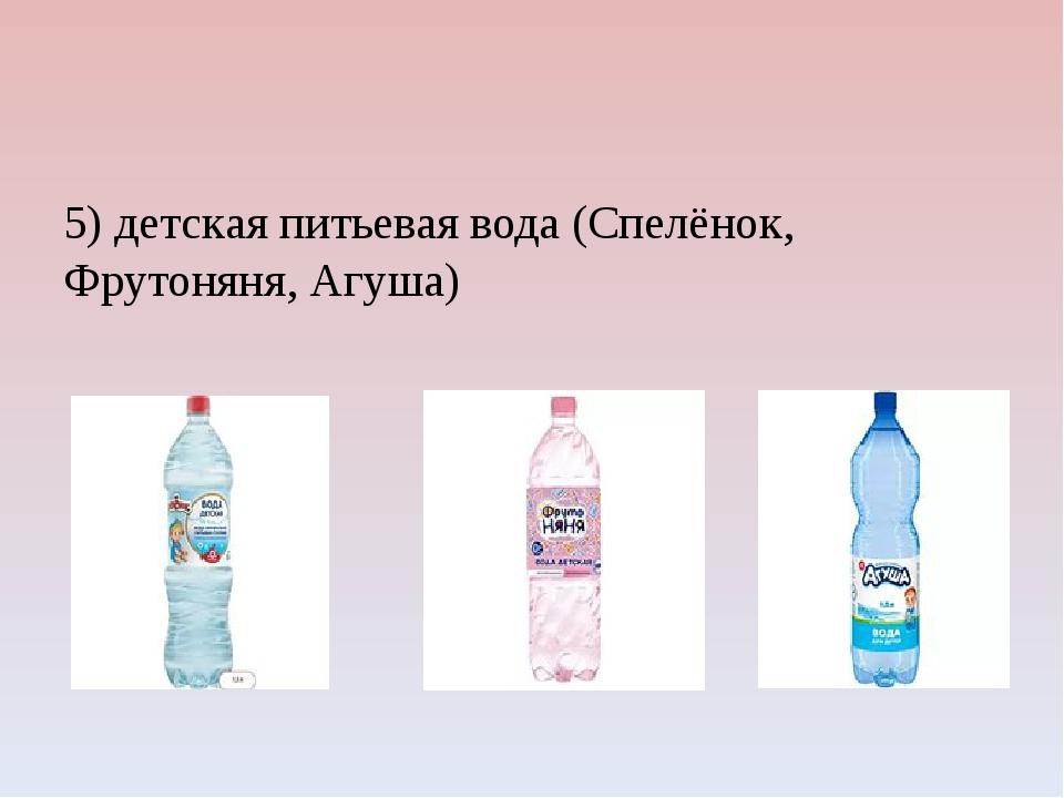 5) детская питьевая вода (Спелёнок, Фрутоняня, Агуша)