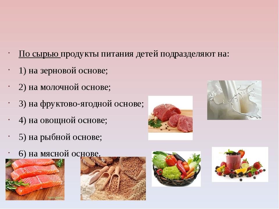 По сырью продукты питания детей подразделяют на: 1) на зерновой основе; 2) н...