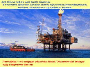Для добычи нефти, газа бурят скважины. В последнее время для изучения земной