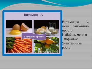 Витаминка А, меня запомнить просто Найдёшь меня в морковке Я-витаминка роста!