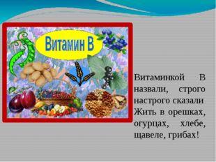 Витаминкой В назвали, строго настрого сказали Жить в орешках, огурцах, хлебе,