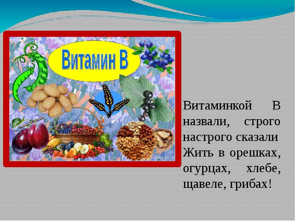 Витаминкой В назвали, строго настрого сказали Жить в орешках, огурцах, хлебе,...