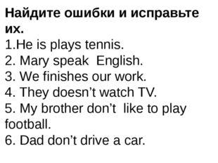 Найдите ошибки и исправьте их. 1.He is plays tennis. 2. Mary speak English. 3