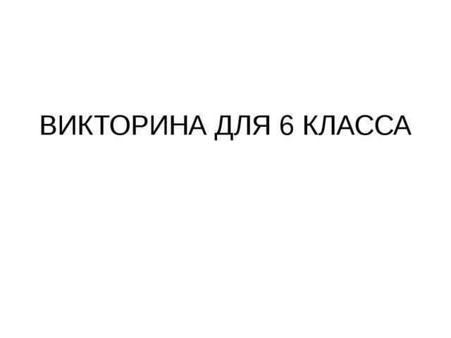 ВИКТОРИНА ДЛЯ 6 КЛАССА