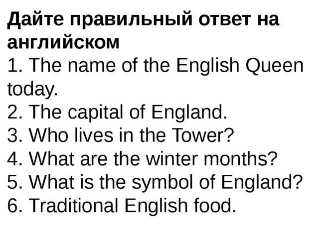 Дайте правильный ответ на английском 1. The name of the English Queen today....