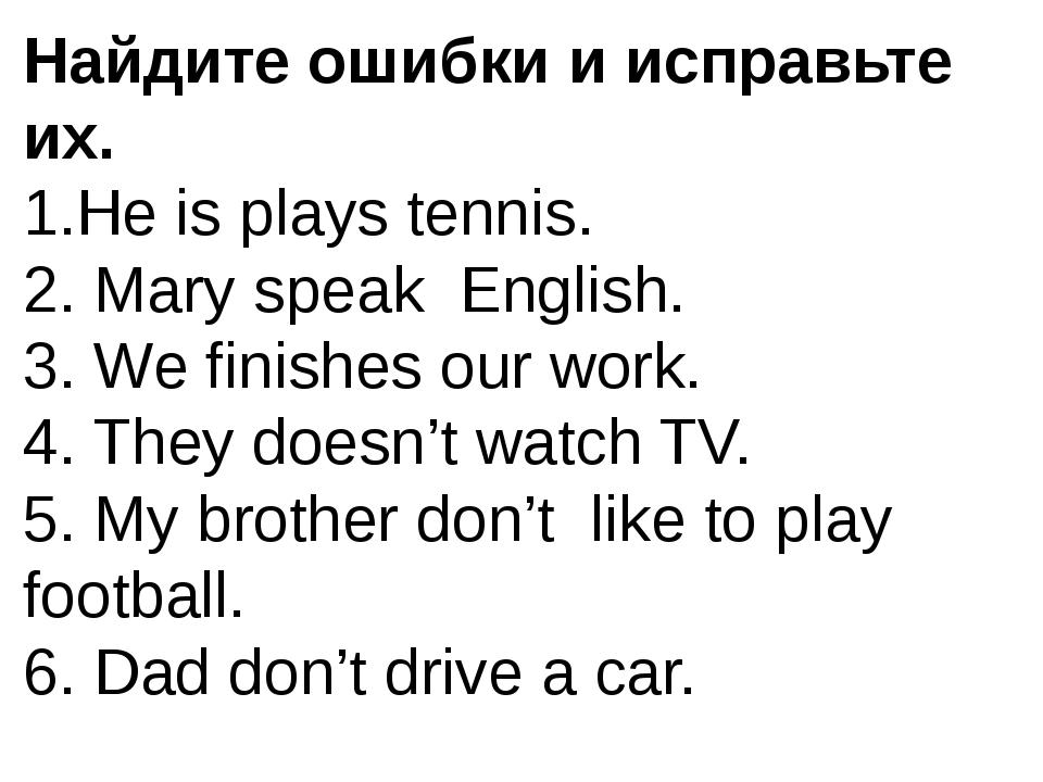 Найдите ошибки и исправьте их. 1.He is plays tennis. 2. Mary speak English. 3...