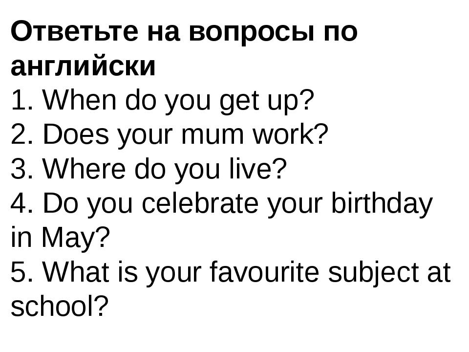 Ответьте на вопросы по английски 1. When do you get up? 2. Does your mum work...
