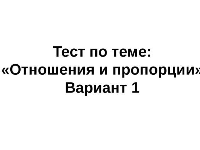 Тест по теме: «Отношения и пропорции» Вариант 1